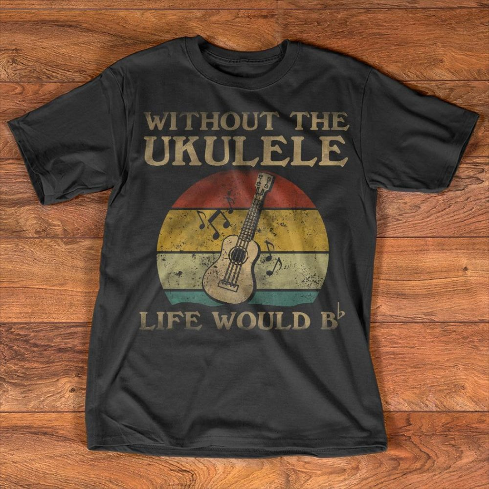 Without The Ukulele Life Would B Shirt