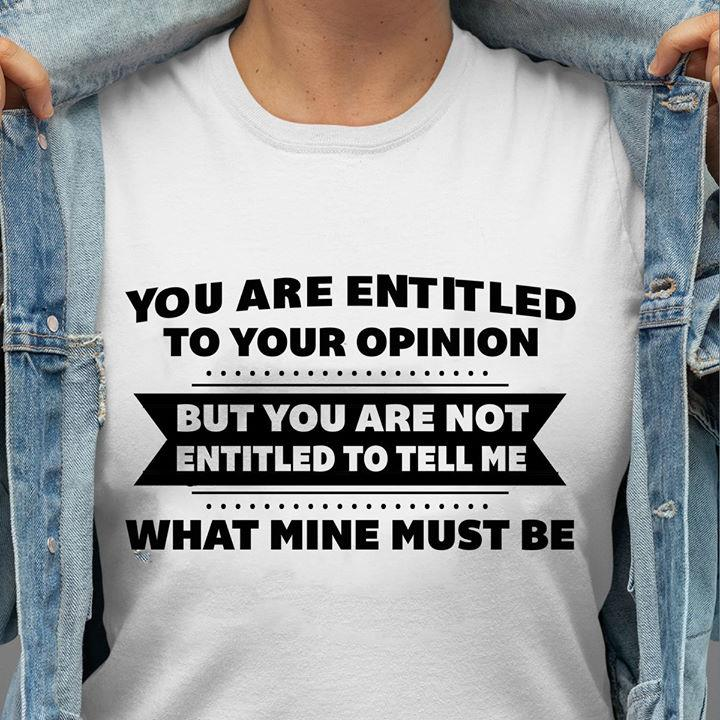 You Are Entitled To Your Opinion But You Are Not Entitled To Tell Me What Mine Must Be Shirt